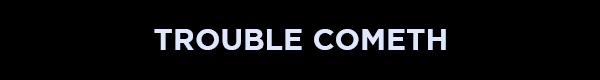 Trouble-Cometh